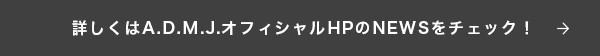 詳しくはA.D.M.J.オフィシャルHPのNEWSをチェック! →