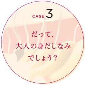 CASE 3 だって、大人の身だしなみでしょう?