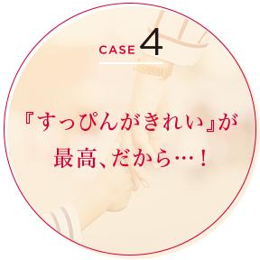 CASE 4 『すっぴんがきれい』が最高、だから…!