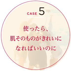 CASE 5 使ったら、肌そのものがきれいになればいいのに